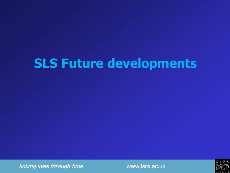 linking lives through time www.lscs.ac.uk SLS Future developments