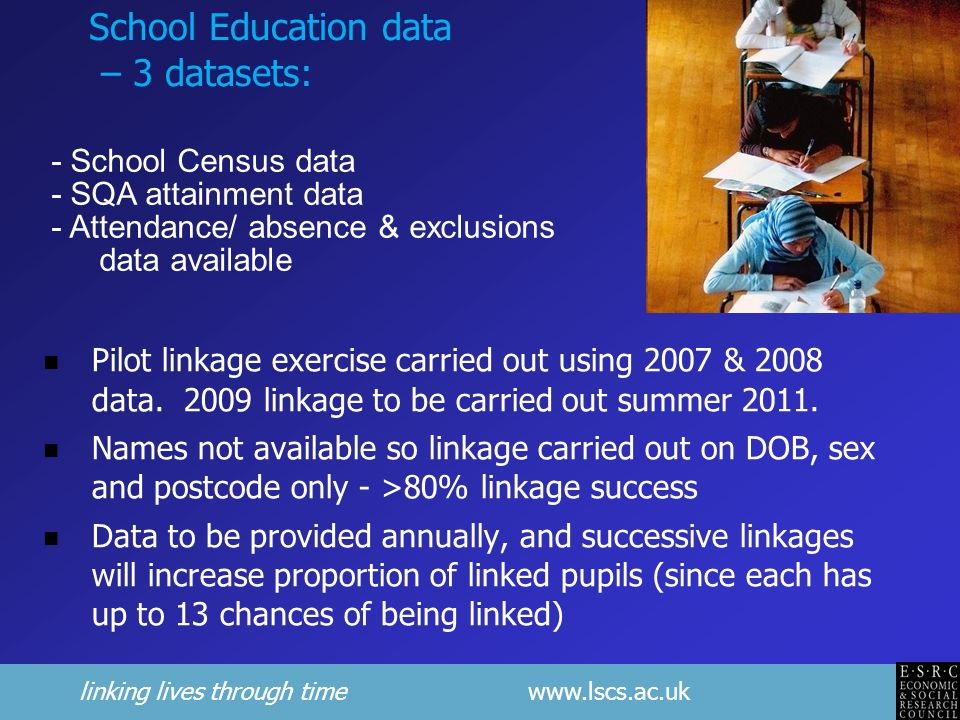 linking lives through time www.lscs.ac.uk School Education data – 3 datasets: Pilot linkage exercise carried out using 2007 & 2008 data.