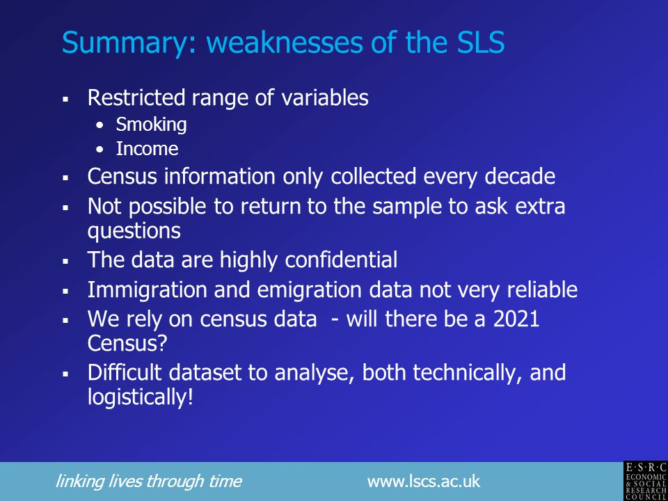 linking lives through time www.lscs.ac.uk Summary: weaknesses of the SLS  Restricted range of variables Smoking Income  Census information only collected every decade  Not possible to return to the sample to ask extra questions  The data are highly confidential  Immigration and emigration data not very reliable  We rely on census data - will there be a 2021 Census.