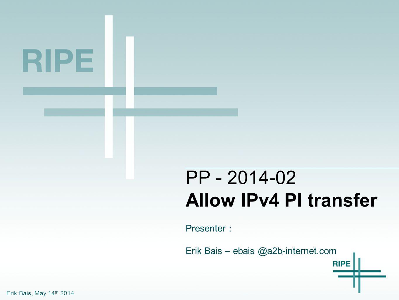 Erik Bais, May 14 th 2014 PP - 2014-02 Allow IPv4 PI transfer Presenter : Erik Bais – ebais @a2b-internet.com
