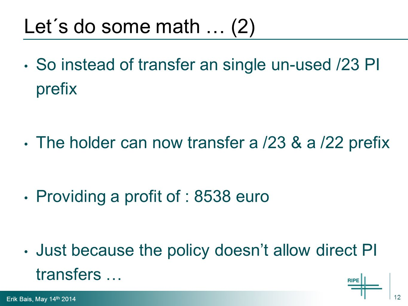 Erik Bais, May 14 th 2014 Let´s do some math … Possible profit for a transfer of a /23 will be on average @ 8 euro per IP : 4096 euro But after importing a /23 PI into a new LIR, this becomes a /23 and a /22 ipv4.