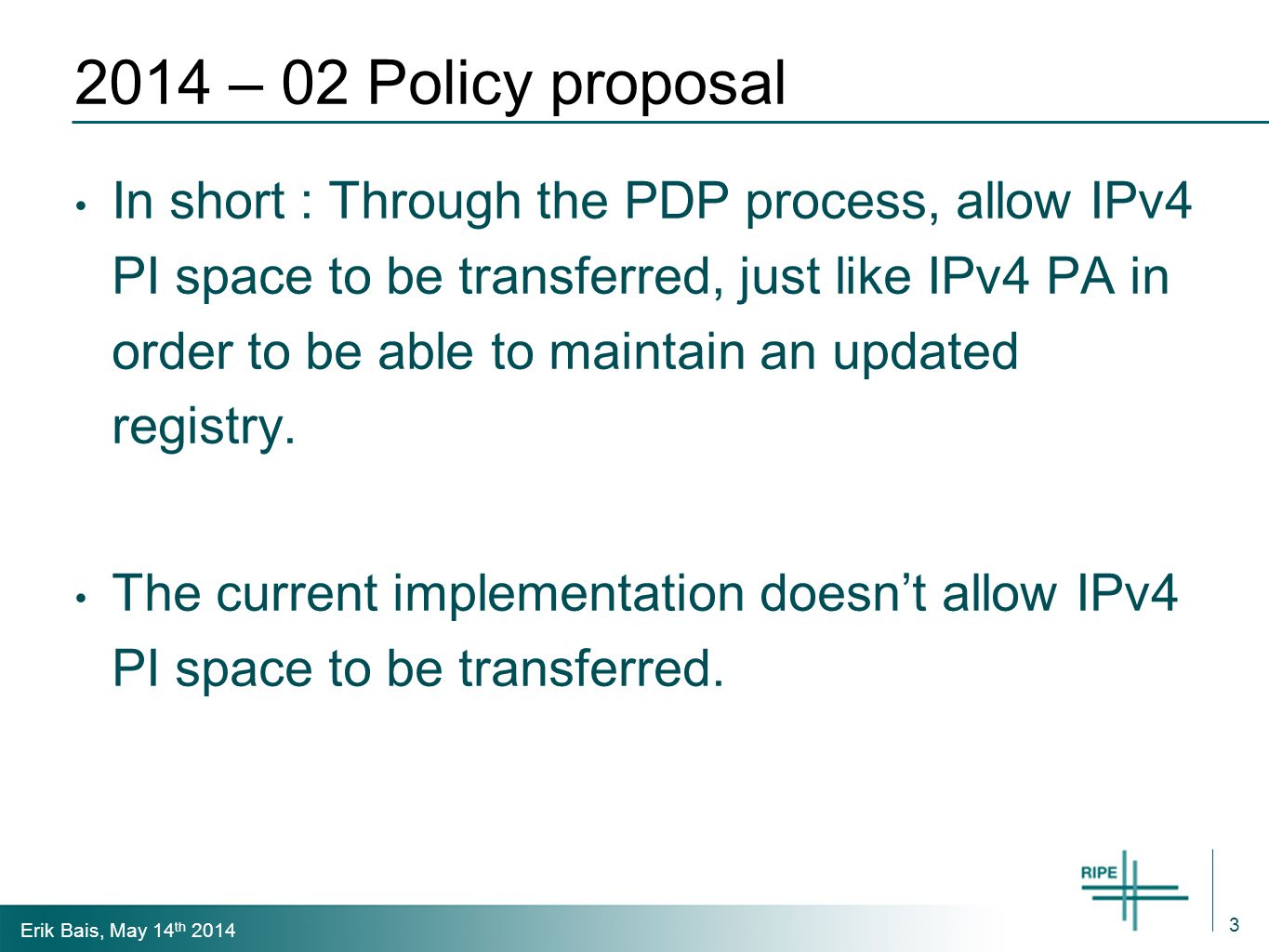 Erik Bais, May 14 th 2014 2014 – 02 Policy proposal In short : Through the PDP process, allow IPv4 PI space to be transferred, just like IPv4 PA in order to be able to maintain an updated registry.