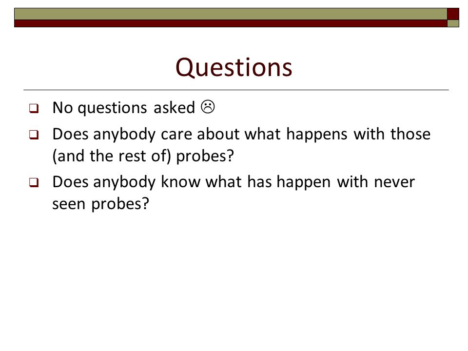 Questions  No questions asked   Does anybody care about what happens with those (and the rest of) probes.