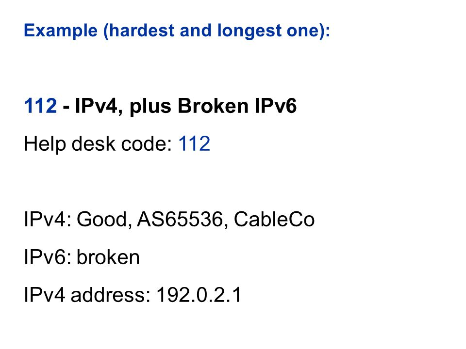 Example (hardest and longest one): 112 - IPv4, plus Broken IPv6 Help desk code: 112 IPv4: Good, AS65536, CableCo IPv6: broken IPv4 address: 192.0.2.1