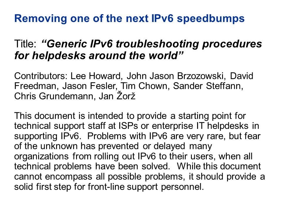 Removing one of the next IPv6 speedbumps Title: Generic IPv6 troubleshooting procedures for helpdesks around the world Contributors: Lee Howard, John Jason Brzozowski, David Freedman, Jason Fesler, Tim Chown, Sander Steffann, Chris Grundemann, Jan Žorž This document is intended to provide a starting point for technical support staff at ISPs or enterprise IT helpdesks in supporting IPv6.