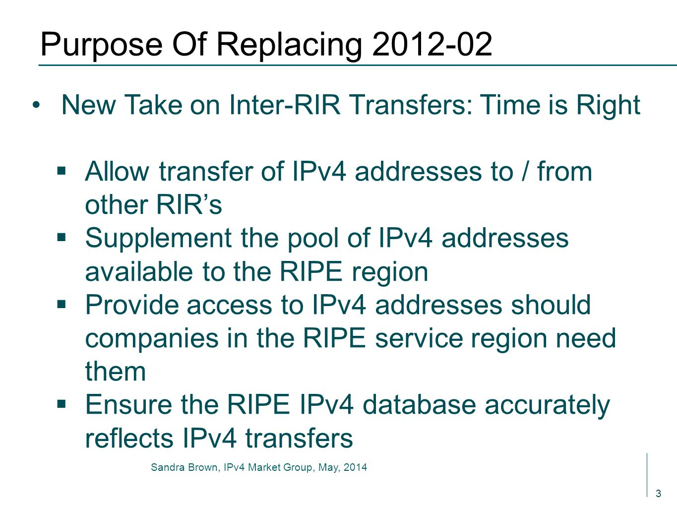 3 Purpose Of Replacing 2012-02 New Take on Inter-RIR Transfers: Time is Right  Allow transfer of IPv4 addresses to / from other RIR's  Supplement th