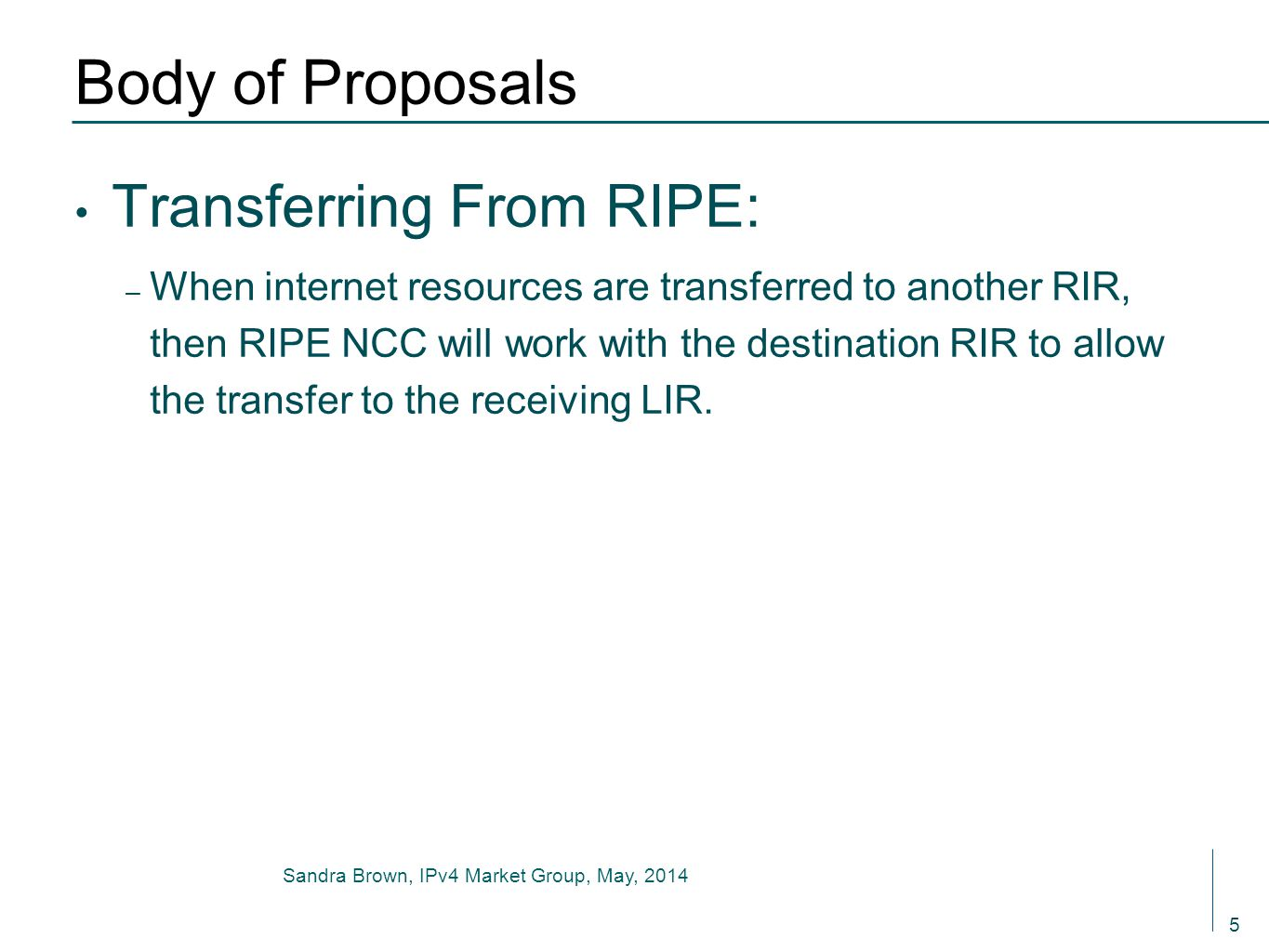 Sandra Brown, IPv4 Market Group, May, 2014 Body of Proposals Transferring From RIPE: – When internet resources are transferred to another RIR, then RIPE NCC will work with the destination RIR to allow the transfer to the receiving LIR.