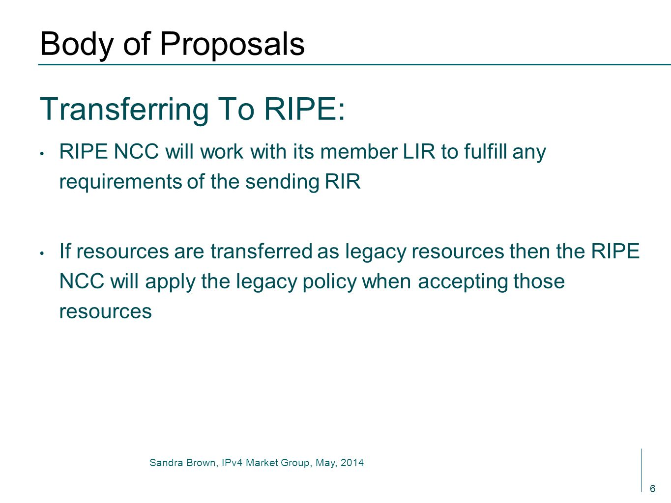 Sandra Brown, IPv4 Market Group, May, 2014 Body of Proposals Transferring To RIPE: RIPE NCC will work with its member LIR to fulfill any requirements of the sending RIR If resources are transferred as legacy resources then the RIPE NCC will apply the legacy policy when accepting those resources 6