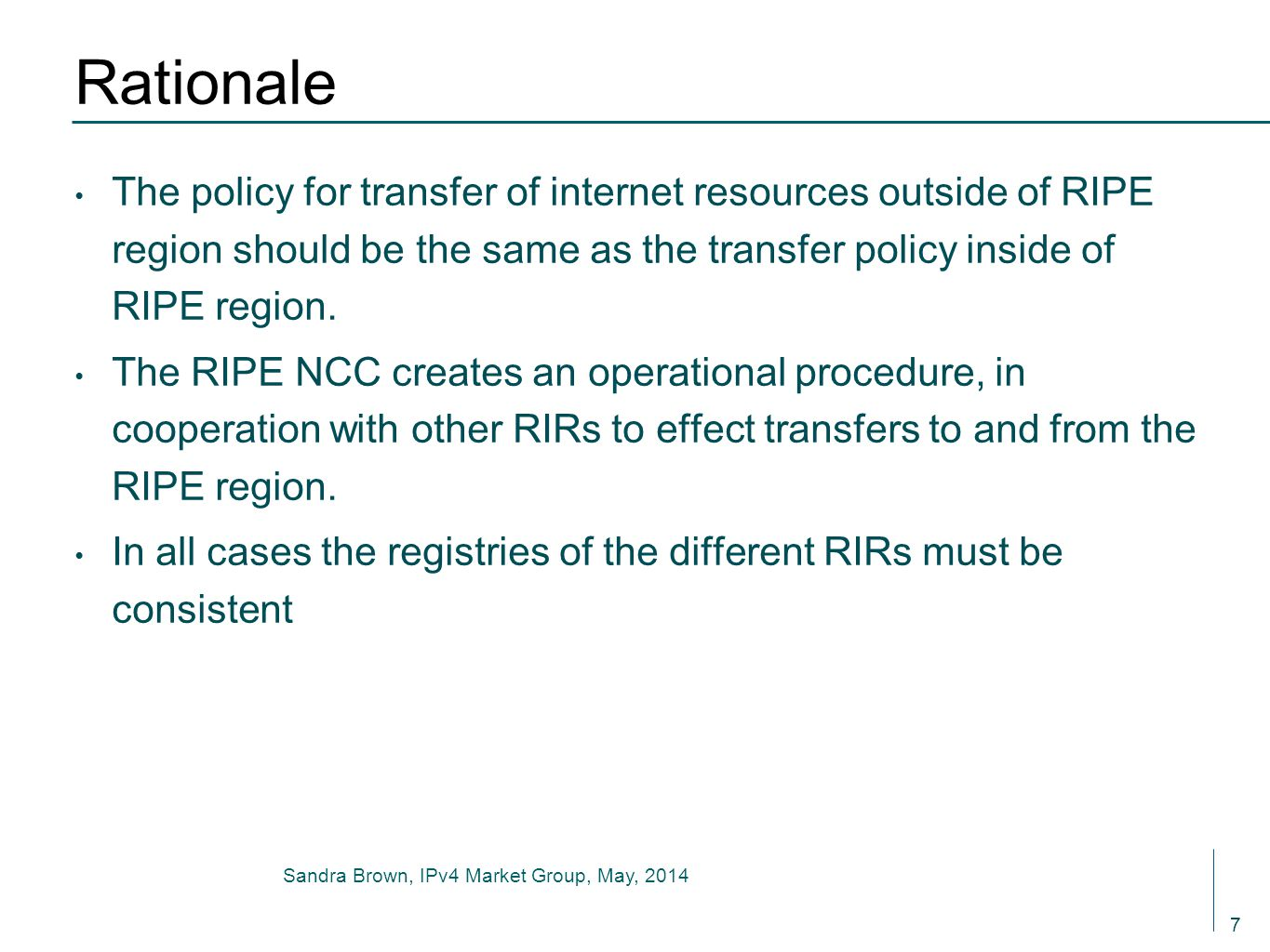Sandra Brown, IPv4 Market Group, May, 2014 Rationale The policy for transfer of internet resources outside of RIPE region should be the same as the transfer policy inside of RIPE region.