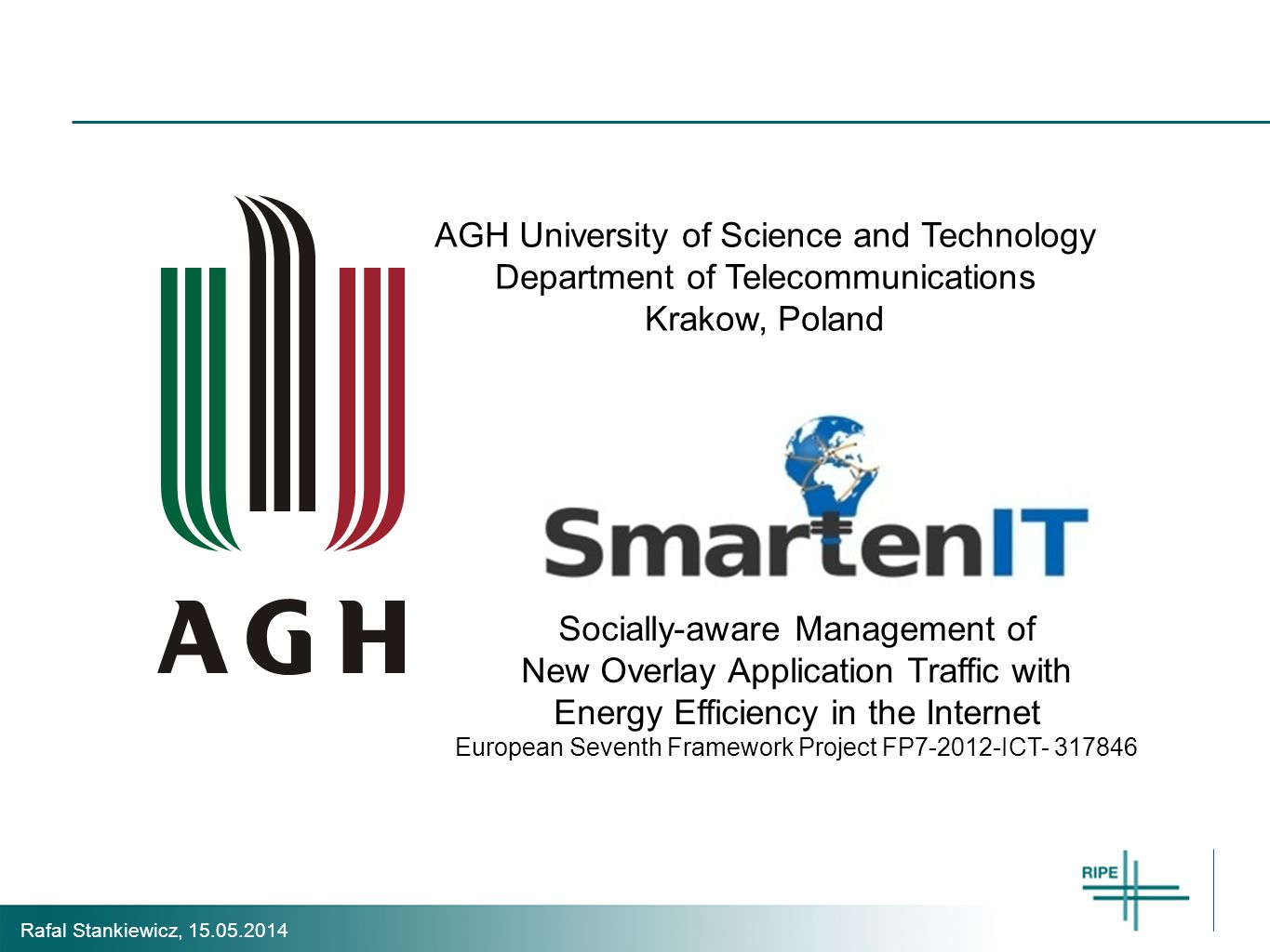 Rafal Stankiewicz, 15.05.2014 Socially-aware Management of New Overlay Application Traffic with Energy Efficiency in the Internet European Seventh Framework Project FP7-2012-ICT- 317846 AGH University of Science and Technology Department of Telecommunications Krakow, Poland