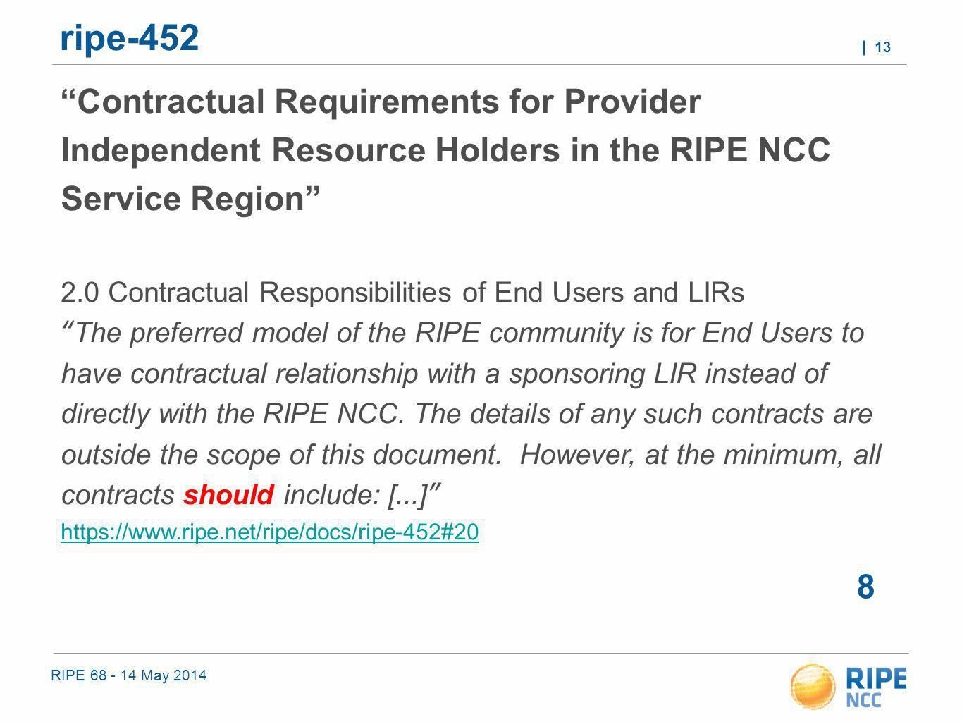 RIPE 68 - 14 May 2014 13 ripe-452 8 Contractual Requirements for Provider Independent Resource Holders in the RIPE NCC Service Region 2.0 Contractual Responsibilities of End Users and LIRs The preferred model of the RIPE community is for End Users to have contractual relationship with a sponsoring LIR instead of directly with the RIPE NCC.