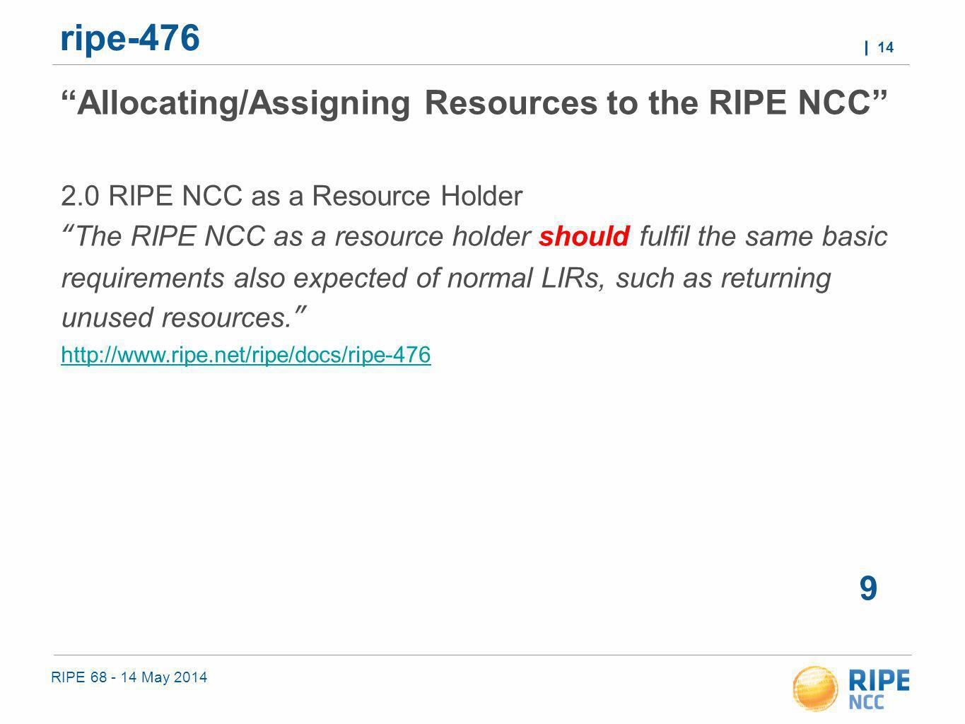 RIPE 68 - 14 May 2014 14 ripe-476 9 Allocating/Assigning Resources to the RIPE NCC 2.0 RIPE NCC as a Resource Holder The RIPE NCC as a resource holder should fulfil the same basic requirements also expected of normal LIRs, such as returning unused resources. http://www.ripe.net/ripe/docs/ripe-476 http://www.ripe.net/ripe/docs/ripe-476