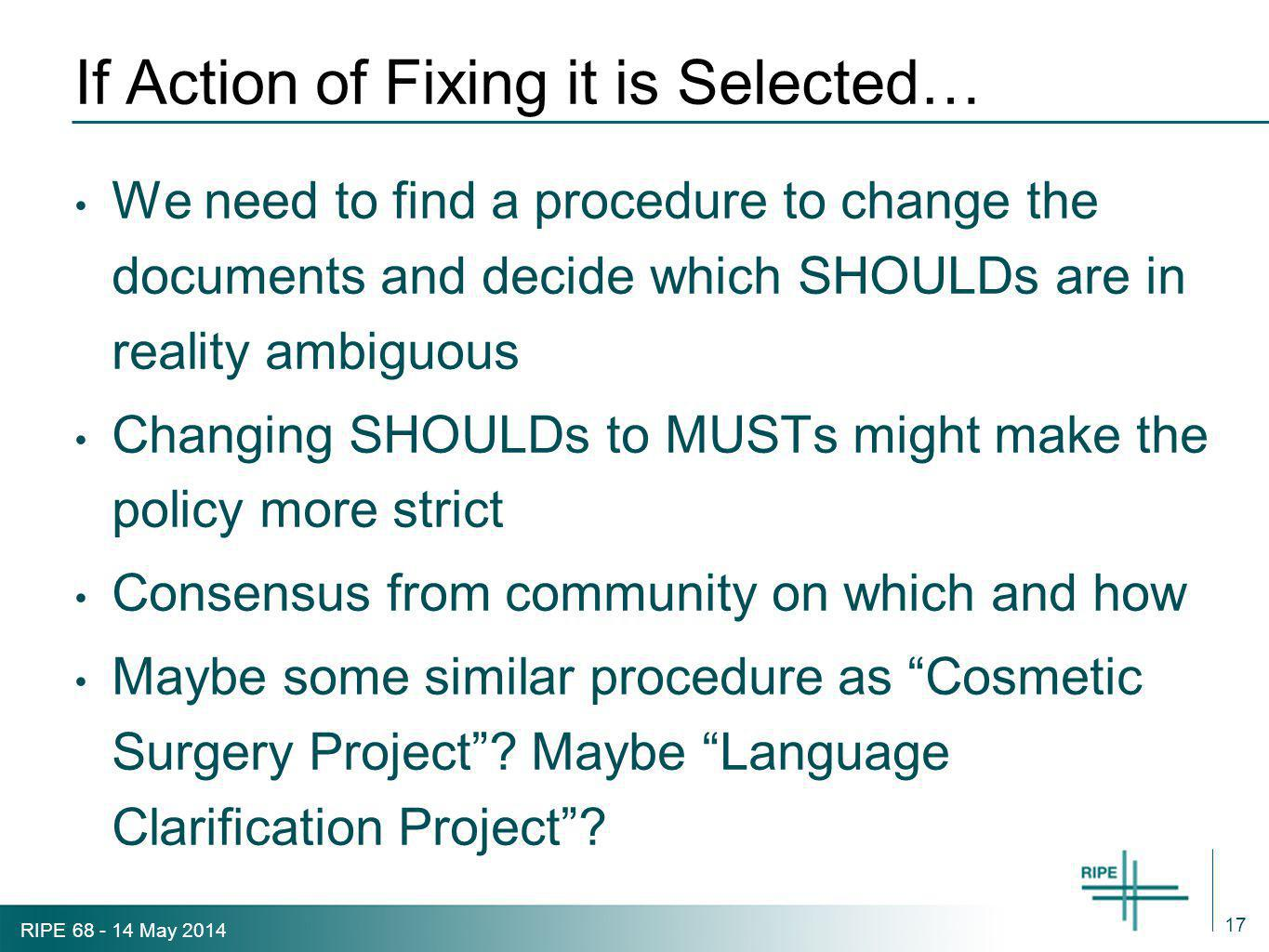 RIPE 68 - 14 May 2014 If Action of Fixing it is Selected… We need to find a procedure to change the documents and decide which SHOULDs are in reality ambiguous Changing SHOULDs to MUSTs might make the policy more strict Consensus from community on which and how Maybe some similar procedure as Cosmetic Surgery Project .
