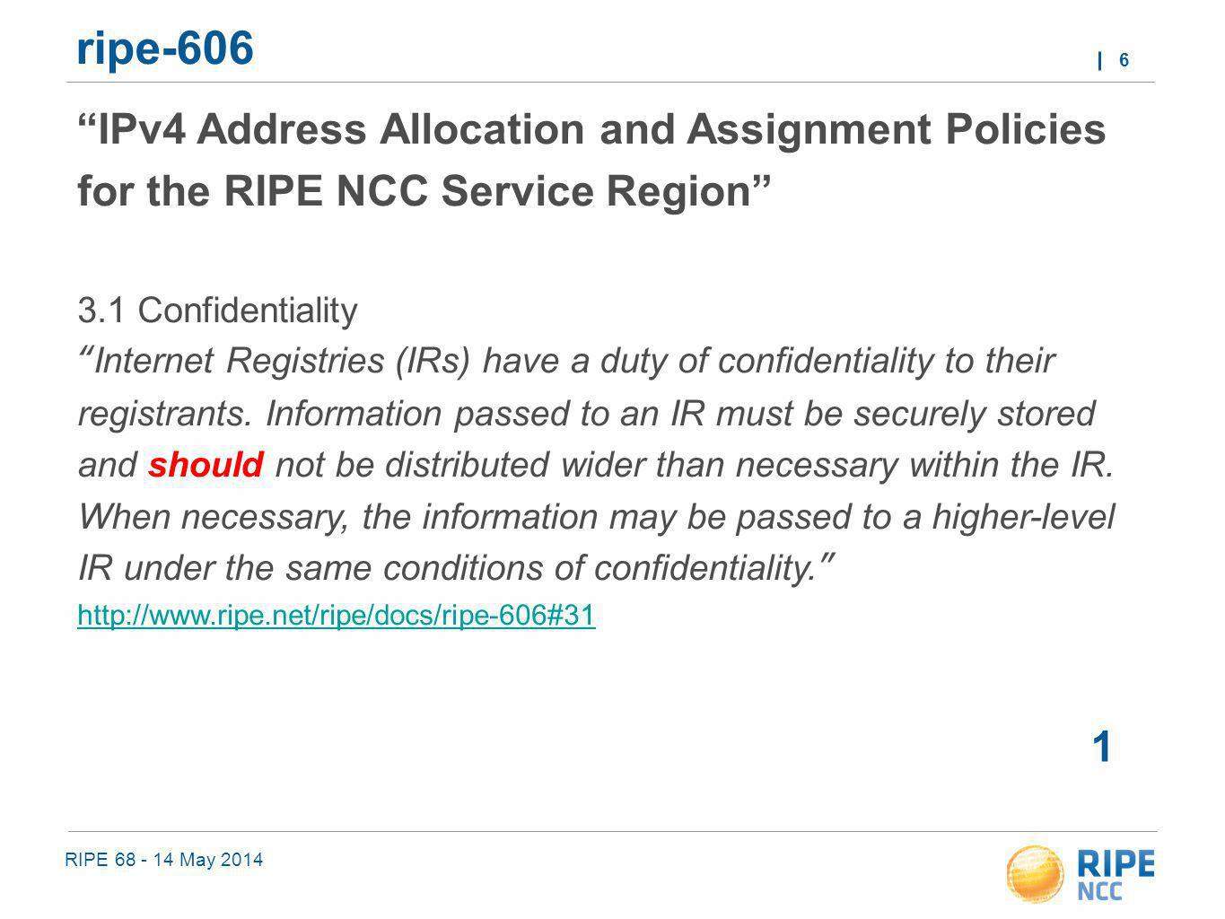 RIPE 68 - 14 May 2014 6 ripe-606 1 IPv4 Address Allocation and Assignment Policies for the RIPE NCC Service Region 3.1 Confidentiality Internet Registries (IRs) have a duty of confidentiality to their registrants.