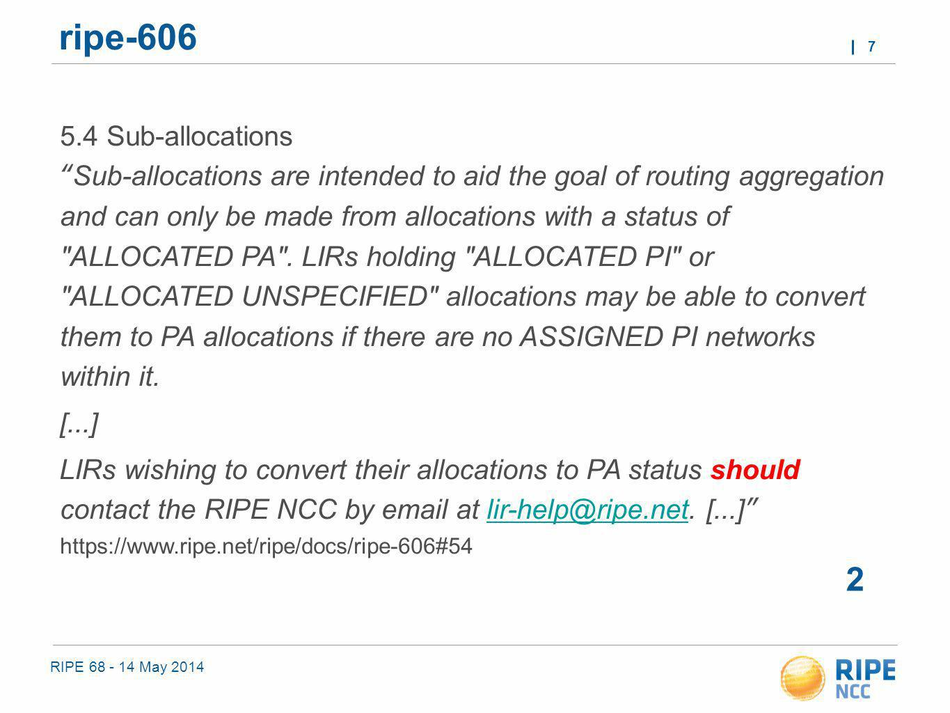 RIPE 68 - 14 May 2014 7 ripe-606 2 5.4 Sub-allocations Sub-allocations are intended to aid the goal of routing aggregation and can only be made from allocations with a status of ALLOCATED PA .
