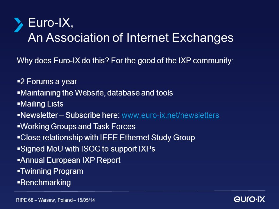 RIPE 68 – Warsaw, Poland – 15/05/14  MOU signed by APIX, Euro-IX and LAC-IX to form the IX-F in November 2012 – www.ix-f.netwww.ix-f.net  Idea to have a Global IXP DB  Set standards and BCPs  Automate Data Collection from IXPs  Plans to collaborate with other external Databases  Met twice in 2013, planned 2 meetings in 2014 (1 was during APRICOT in Petaling Jaya, Malaysia) IX-F Internet Exchange Point Federation