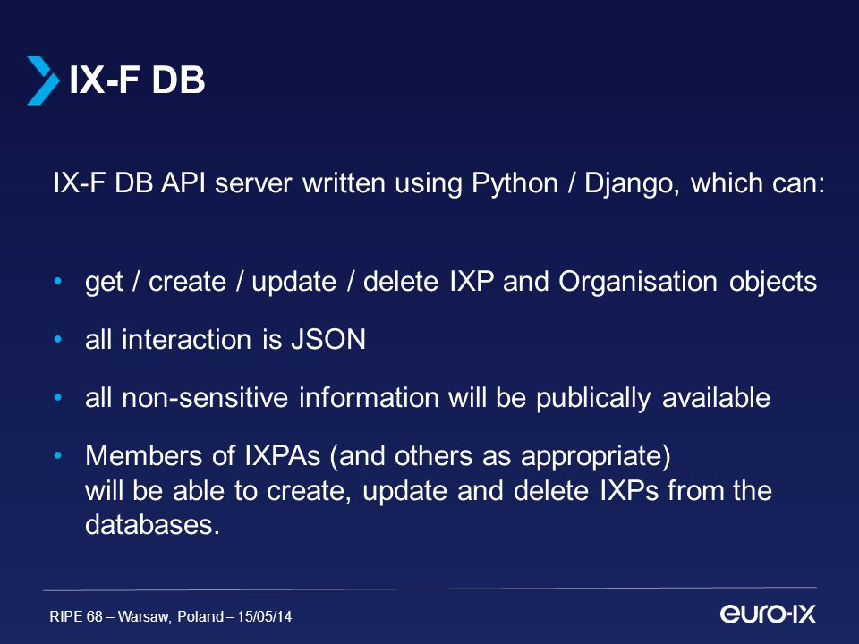 RIPE 68 – Warsaw, Poland – 15/05/14 IX-F DB API server written using Python / Django, which can: get / create / update / delete IXP and Organisation objects all interaction is JSON all non-sensitive information will be publically available Members of IXPAs (and others as appropriate) will be able to create, update and delete IXPs from the databases.