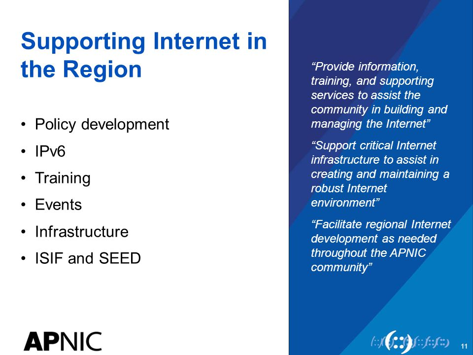 Supporting Internet in the Region Policy development IPv6 Training Events Infrastructure ISIF and SEED Provide information, training, and supporting services to assist the community in building and managing the Internet Support critical Internet infrastructure to assist in creating and maintaining a robust Internet environment Facilitate regional Internet development as needed throughout the APNIC community 11
