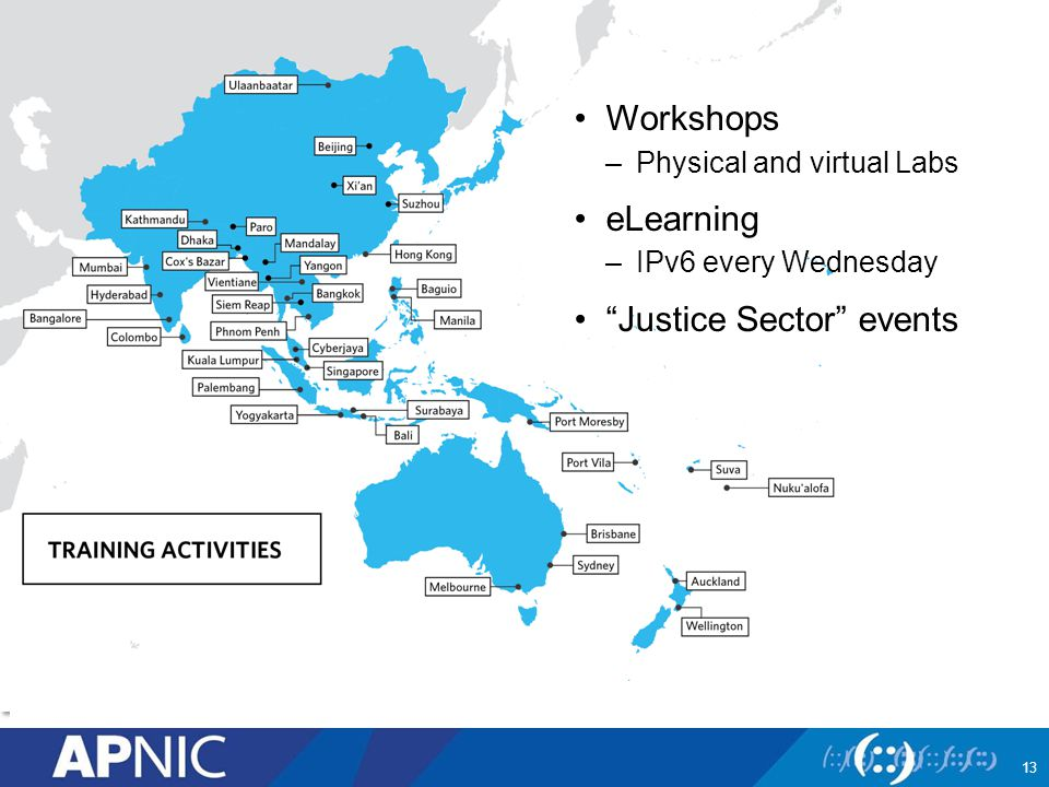 Workshops –Physical and virtual Labs eLearning –IPv6 every Wednesday Justice Sector events 13