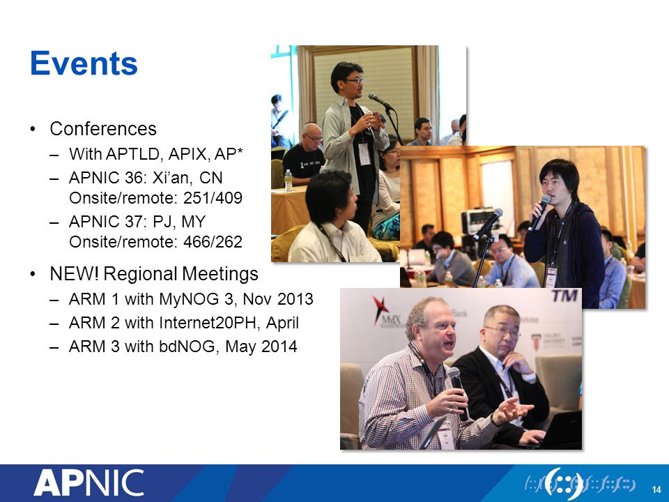 Events Conferences –With APTLD, APIX, AP* –APNIC 36: Xi'an, CN Onsite/remote: 251/409 –APNIC 37: PJ, MY Onsite/remote: 466/262 NEW! Regional Meetings