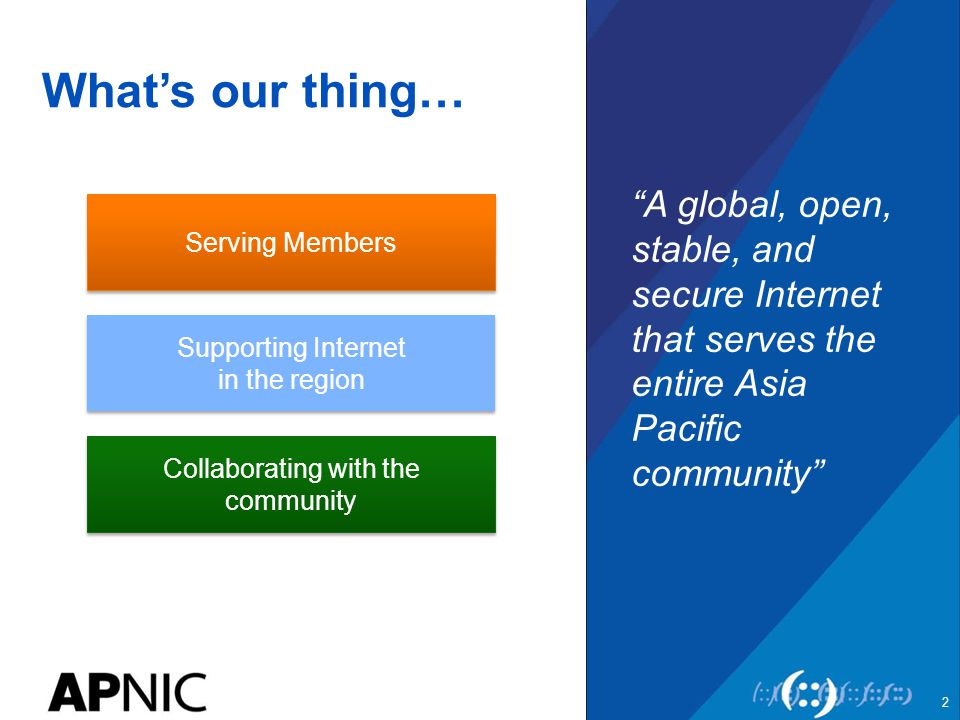 """What's our thing… """"A global, open, stable, and secure Internet that serves the entire Asia Pacific community"""" 2 Serving Members Supporting Internet in"""