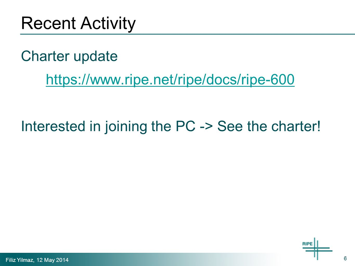 Filiz Yilmaz, 12 May 2014 Recent Activity Charter update https://www.ripe.net/ripe/docs/ripe-600 Interested in joining the PC -> See the charter.