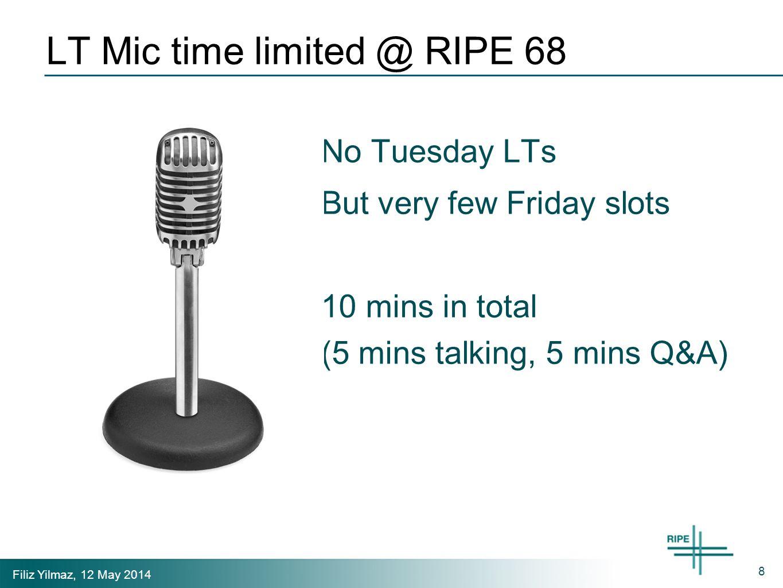 Filiz Yilmaz, 12 May 2014 LT Mic time limited @ RIPE 68 No Tuesday LTs But very few Friday slots 10 mins in total (5 mins talking, 5 mins Q&A) 8