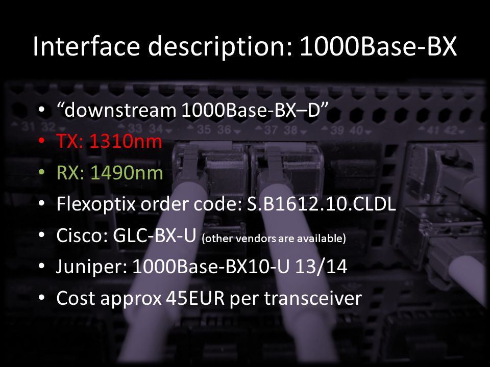 Interface description: 1000Base-BX downstream 1000Base-BX–D TX: 1310nm RX: 1490nm Flexoptix order code: S.B1612.10.CLDL Cisco: GLC-BX-U (other vendors are available) Juniper: 1000Base-BX10-U 13/14 Cost approx 45EUR per transceiver