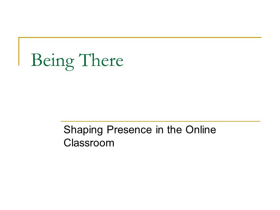 Being There Shaping Presence in the Online Classroom