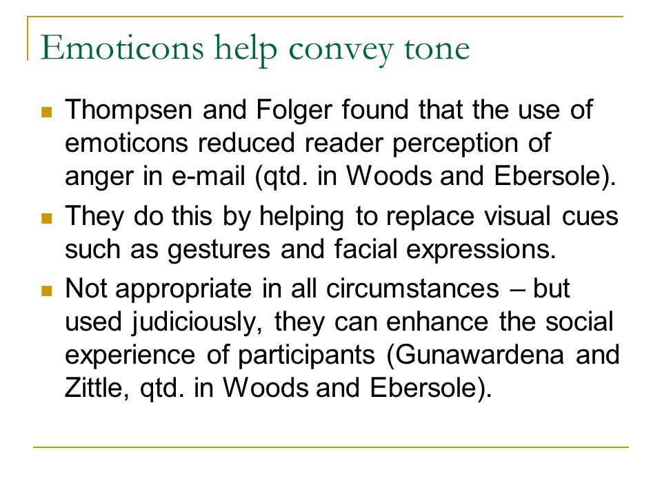 Emoticons help convey tone Thompsen and Folger found that the use of emoticons reduced reader perception of anger in  (qtd.