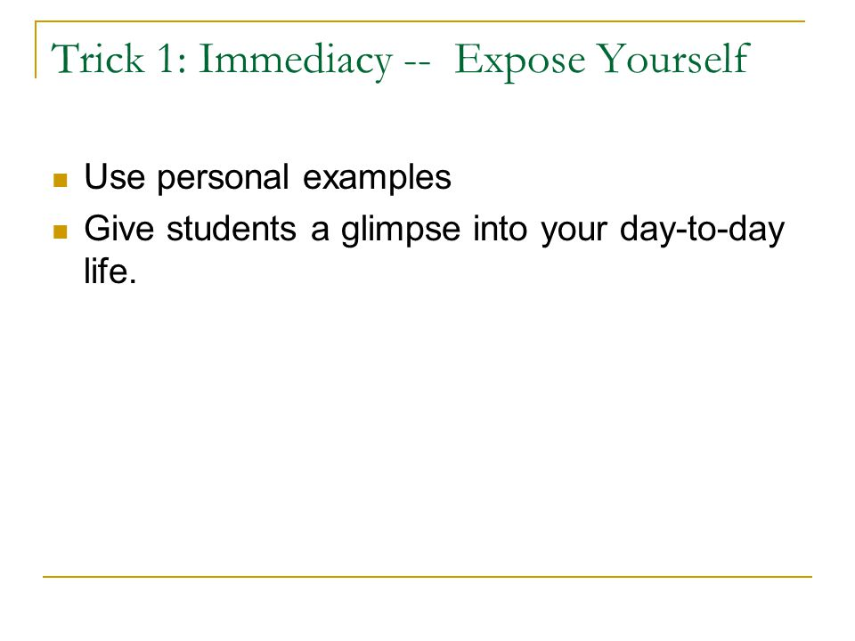 Trick 1: Immediacy -- Expose Yourself Use personal examples Give students a glimpse into your day-to-day life.