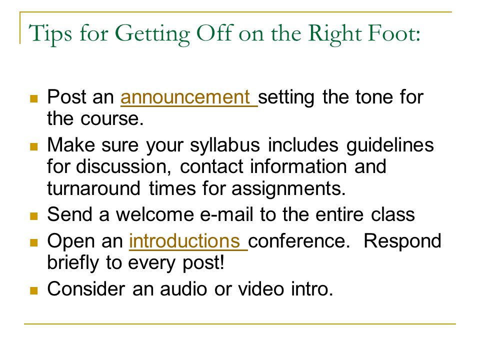 Tips for Getting Off on the Right Foot: Post an announcement setting the tone for the course.announcement Make sure your syllabus includes guidelines for discussion, contact information and turnaround times for assignments.