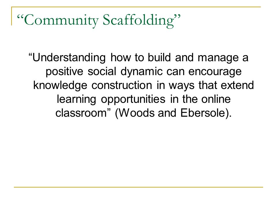 Community Scaffolding Understanding how to build and manage a positive social dynamic can encourage knowledge construction in ways that extend learning opportunities in the online classroom (Woods and Ebersole).