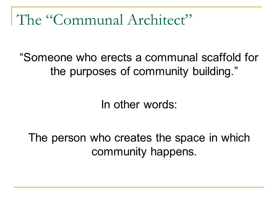 The Communal Architect Someone who erects a communal scaffold for the purposes of community building. In other words: The person who creates the space in which community happens.