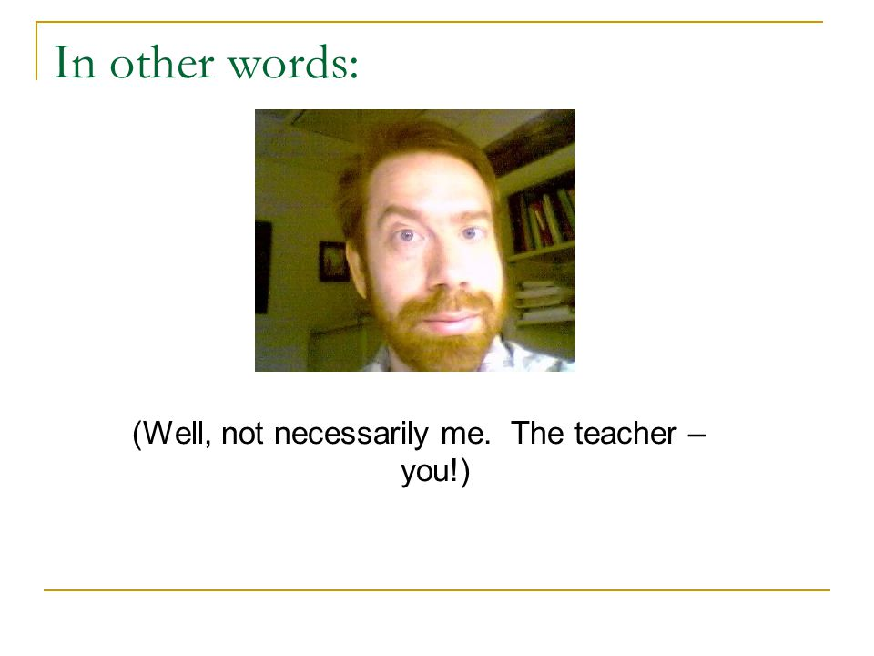 In other words: (Well, not necessarily me. The teacher – you!)