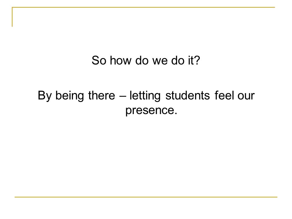So how do we do it By being there – letting students feel our presence.