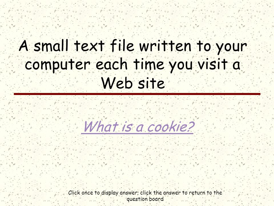Click once to display answer; click the answer to return to the question board A small text file written to your computer each time you visit a Web site What is a cookie?