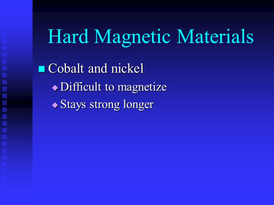 Hard Magnetic Materials Cobalt and nickel Cobalt and nickel  Difficult to magnetize  Stays strong longer