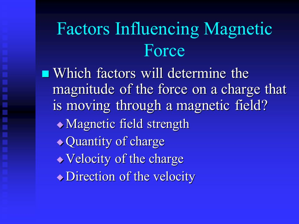 Factors Influencing Magnetic Force Which factors will determine the magnitude of the force on a charge that is moving through a magnetic field? Which