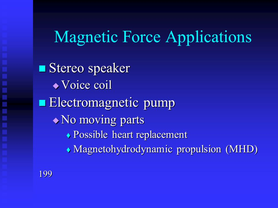 Magnetic Force Applications Stereo speaker Stereo speaker  Voice coil Electromagnetic pump Electromagnetic pump  No moving parts  Possible heart re