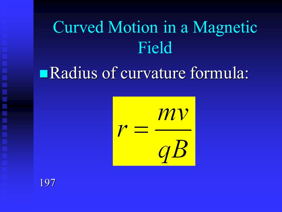 Curved Motion in a Magnetic Field Radius of curvature formula: Radius of curvature formula:197