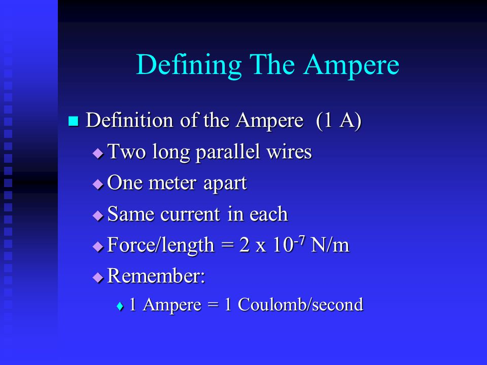 Defining The Ampere Definition of the Ampere (1 A) Definition of the Ampere (1 A)  Two long parallel wires  One meter apart  Same current in each 