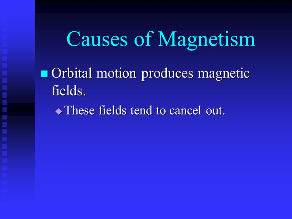 Causes of Magnetism Orbital motion produces magnetic fields. Orbital motion produces magnetic fields.  These fields tend to cancel out.