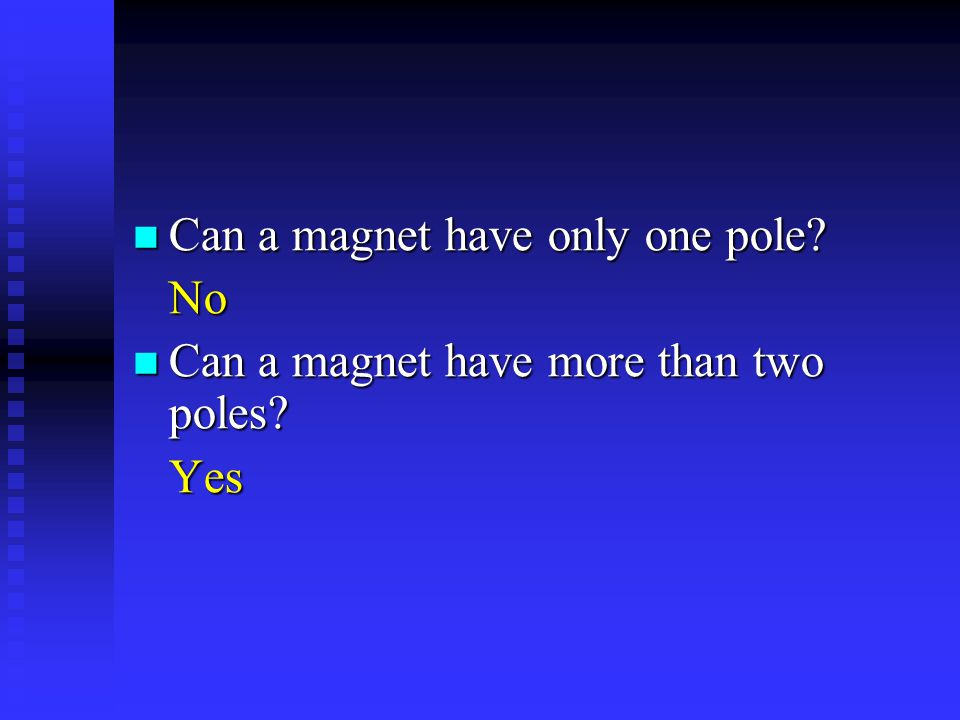 Can a magnet have only one pole? Can a magnet have only one pole?No Can a magnet have more than two poles? Can a magnet have more than two poles?Yes