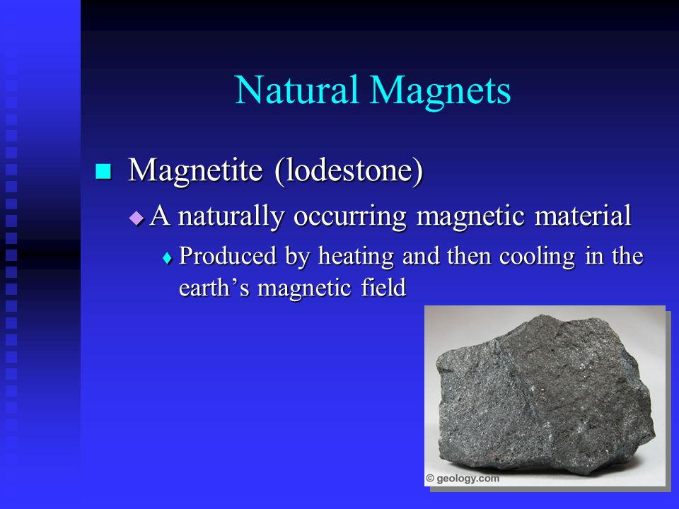 Natural Magnets Magnetite (lodestone) Magnetite (lodestone)  A naturally occurring magnetic material  Produced by heating and then cooling in the ea