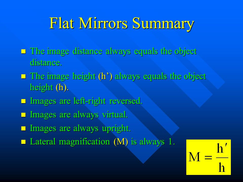 Flat Mirrors Summary The image distance always equals the object distance. The image distance always equals the object distance. The image height (h')
