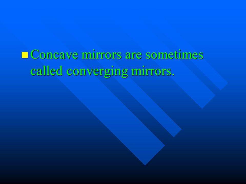 Concave mirrors are sometimes called converging mirrors. Concave mirrors are sometimes called converging mirrors.