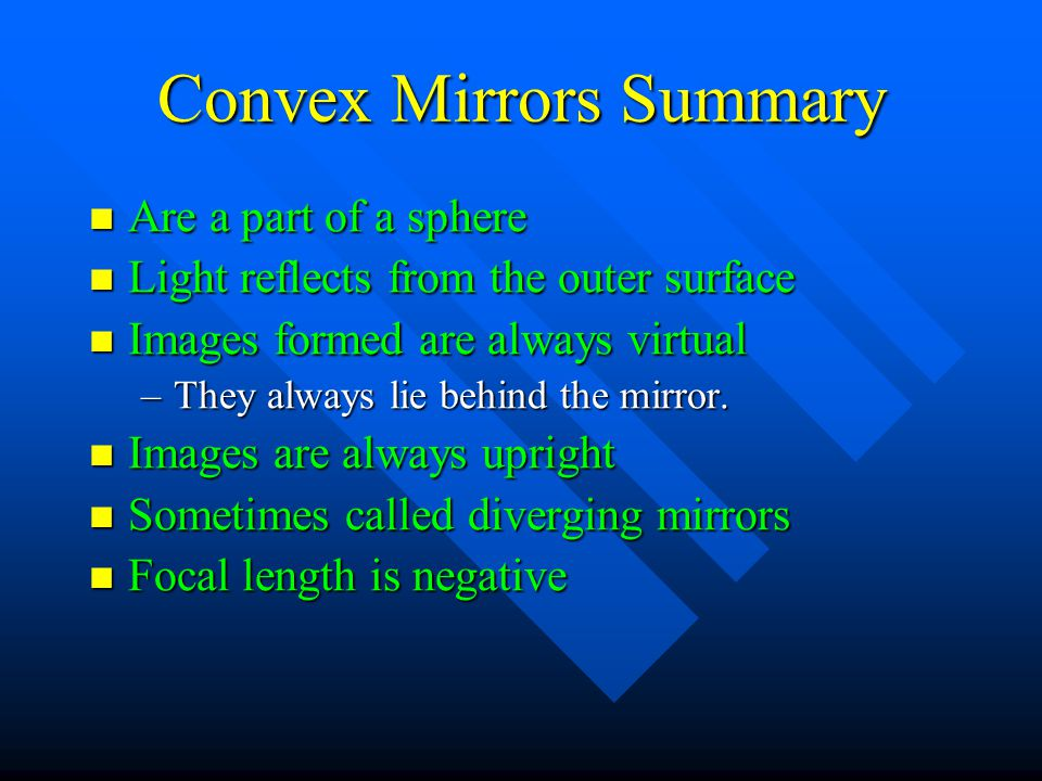 Convex Mirrors Summary Are a part of a sphere Are a part of a sphere Light reflects from the outer surface Light reflects from the outer surface Image
