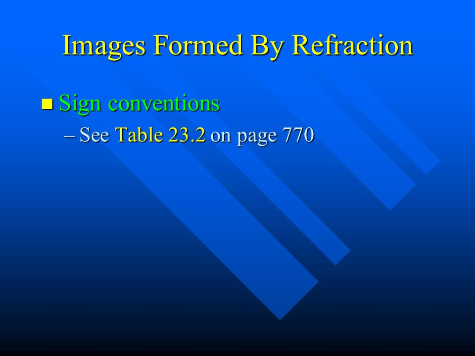 Images Formed By Refraction Sign conventions Sign conventions –See Table 23.2 on page 770