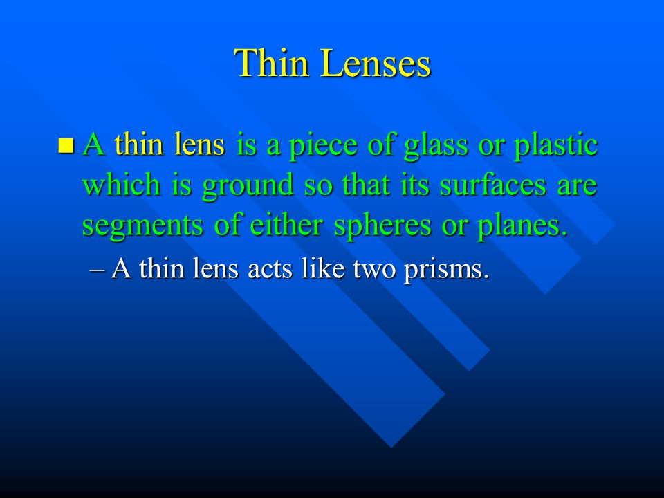 Thin Lenses A thin lens is a piece of glass or plastic which is ground so that its surfaces are segments of either spheres or planes. A thin lens is a